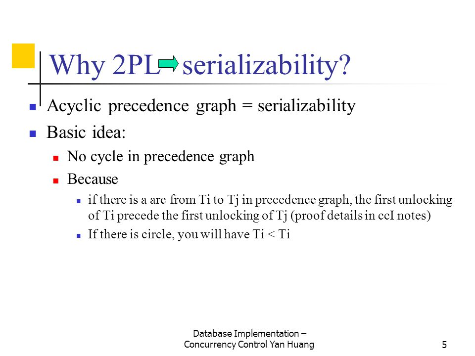 Database Implementation – Concurrency Control Yan Huang5 Why 2PL serializability? Acyclic precedence graph = serializability Basic idea: No cycle in p