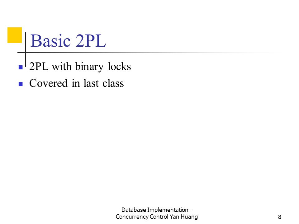 Database Implementation – Concurrency Control Yan Huang8 Basic 2PL 2PL with binary locks Covered in last class