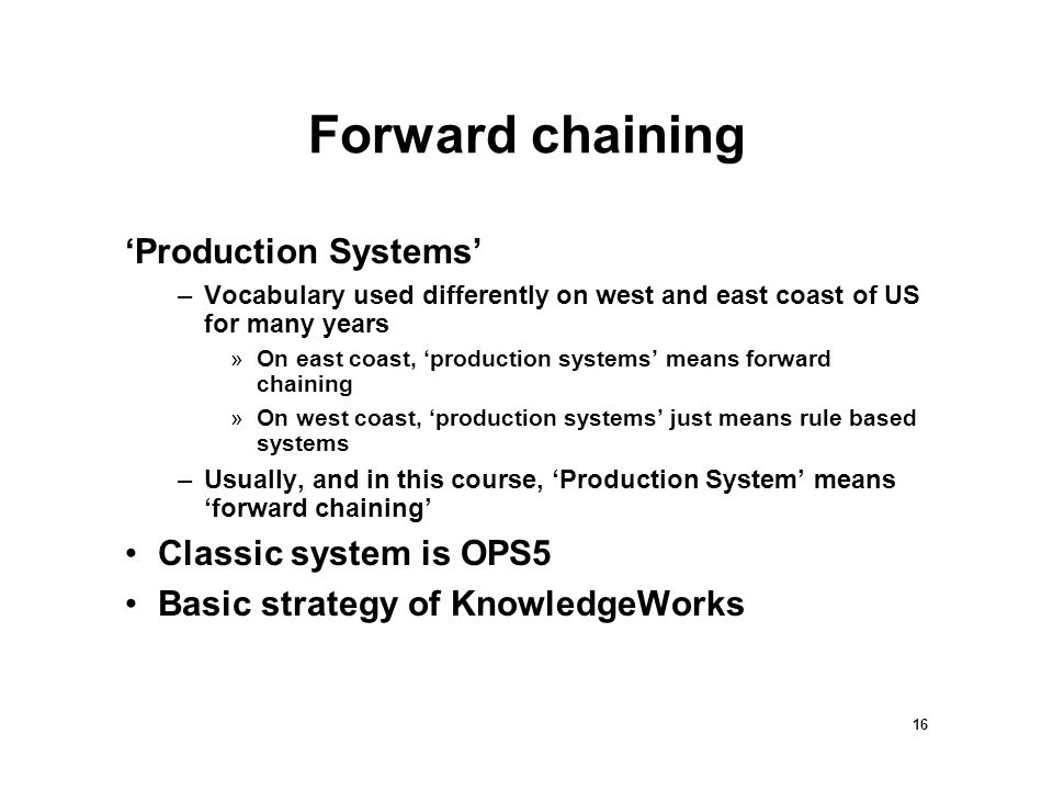 16 Forward chaining 'Production Systems' –Vocabulary used differently on west and east coast of US for many years »On east coast, 'production systems' means forward chaining »On west coast, 'production systems' just means rule based systems –Usually, and in this course, 'Production System' means 'forward chaining' Classic system is OPS5 Basic strategy of KnowledgeWorks