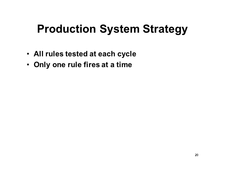 20 Production System Strategy All rules tested at each cycle Only one rule fires at a time