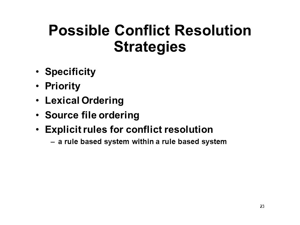 23 Possible Conflict Resolution Strategies Specificity Priority Lexical Ordering Source file ordering Explicit rules for conflict resolution –a rule based system within a rule based system