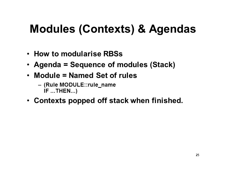 25 Modules (Contexts) & Agendas How to modularise RBSs Agenda = Sequence of modules (Stack) Module = Named Set of rules –(Rule MODULE::rule_name IF...THEN...) Contexts popped off stack when finished.