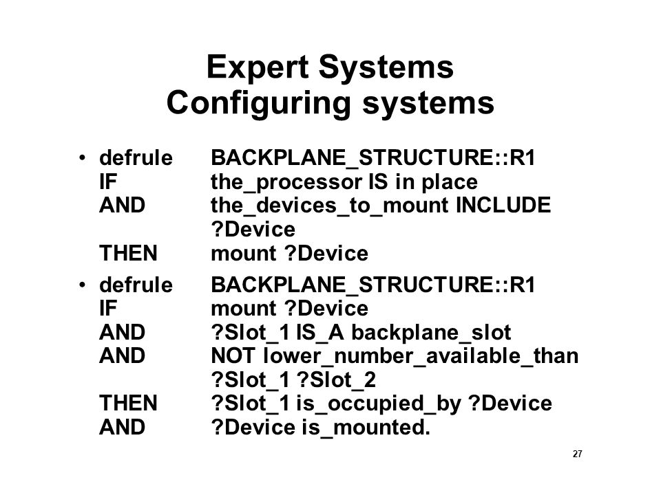 27 Expert Systems Configuring systems defruleBACKPLANE_STRUCTURE::R1 IFthe_processor IS in place ANDthe_devices_to_mount INCLUDE Device THENmount Device defruleBACKPLANE_STRUCTURE::R1 IFmount Device AND Slot_1 IS_A backplane_slot ANDNOT lower_number_available_than Slot_1 Slot_2 THEN Slot_1 is_occupied_by Device AND Device is_mounted.