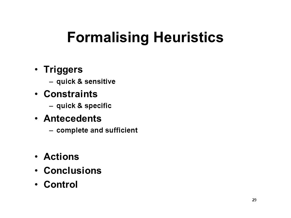 29 Formalising Heuristics Triggers –quick & sensitive Constraints –quick & specific Antecedents –complete and sufficient Actions Conclusions Control