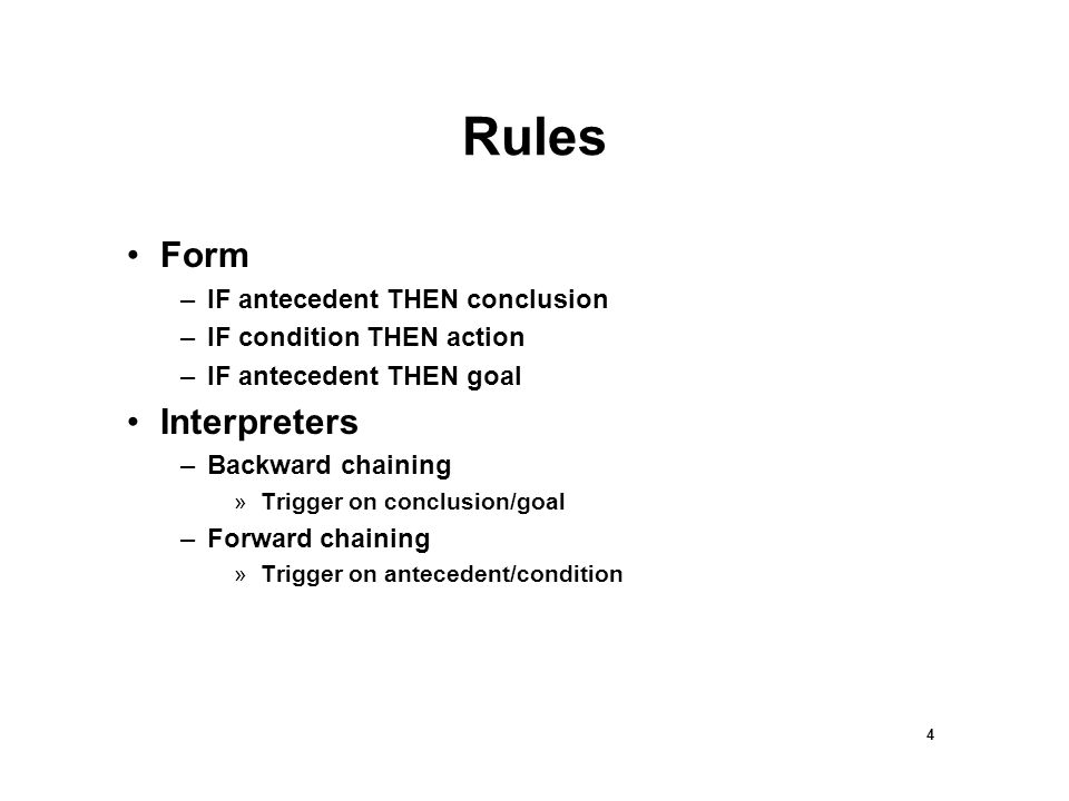 4 Rules Form –IF antecedent THEN conclusion –IF condition THEN action –IF antecedent THEN goal Interpreters –Backward chaining »Trigger on conclusion/goal –Forward chaining »Trigger on antecedent/condition