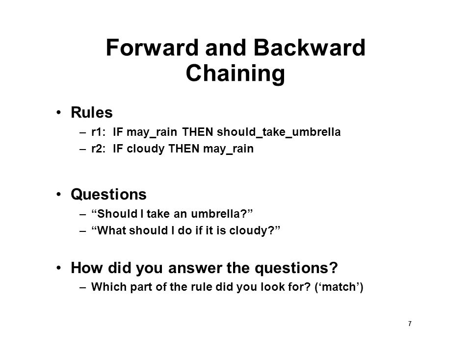 8 Backward Chaining Rules –R1: IF may_rain THEN should_take_umbrella –R2: IF cloudy THEN may_rain Should I take an umbrella? – Do the rules indicate I should take an umbrella.