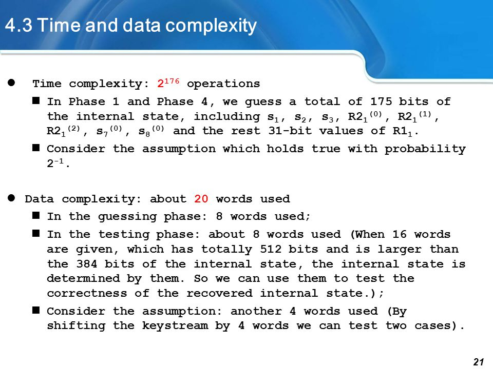 21 4.3 Time and data complexity Time complexity: 2 176 operations In Phase 1 and Phase 4, we guess a total of 175 bits of the internal state, including s 1, s 2, s 3, R2 1 (0), R2 1 (1), R2 1 (2), s 7 (0), s 8 (0) and the rest 31-bit values of R1 1.