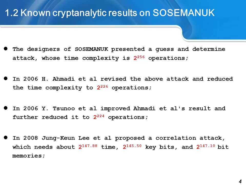 4 1.2 Known cryptanalytic results on SOSEMANUK The designers of SOSEMANUK presented a guess and determine attack, whose time complexity is 2 256 operations; In 2006 H.