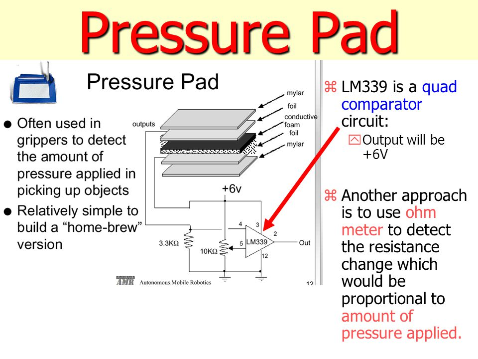 Pressure Pad zLM339 is a quad comparator circuit: yOutput will be +6V zAnother approach is to use ohm meter to detect the resistance change which would be proportional to amount of pressure applied.