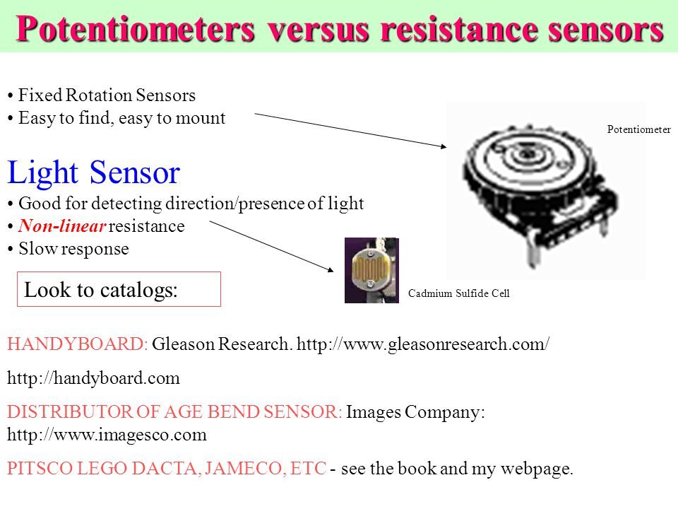 Fixed Rotation Sensors Easy to find, easy to mount Light Sensor Good for detecting direction/presence of light Non-linear resistance Slow response Potentiometers versus resistance sensors Cadmium Sulfide Cell Potentiometer Look to catalogs: HANDYBOARD: Gleason Research.