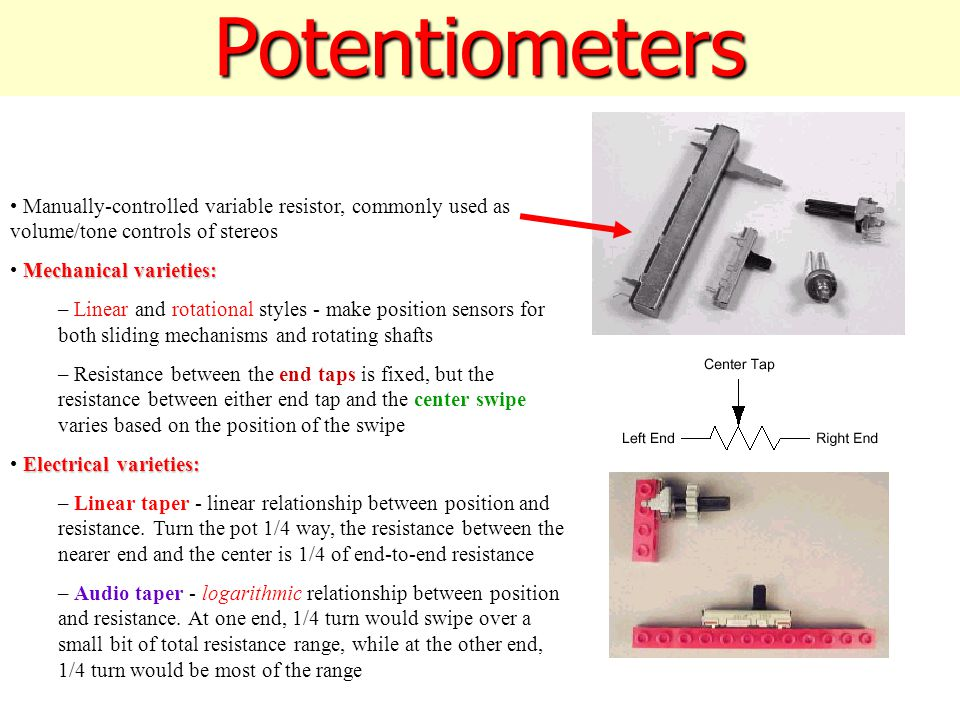 Potentiometers Manually-controlled variable resistor, commonly used as volume/tone controls of stereos Mechanical varieties: – Linear and rotational styles - make position sensors for both sliding mechanisms and rotating shafts – Resistance between the end taps is fixed, but the resistance between either end tap and the center swipe varies based on the position of the swipe Electrical varieties: – Linear taper - linear relationship between position and resistance.