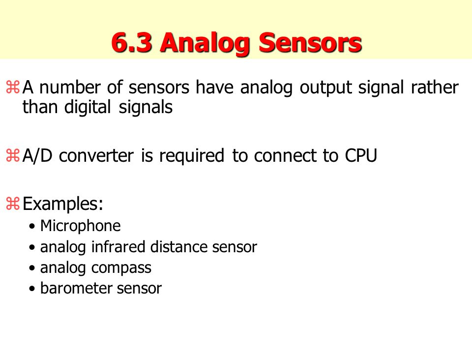 6.3 Analog Sensors zA number of sensors have analog output signal rather than digital signals zA/D converter is required to connect to CPU zExamples: Microphone analog infrared distance sensor analog compass barometer sensor