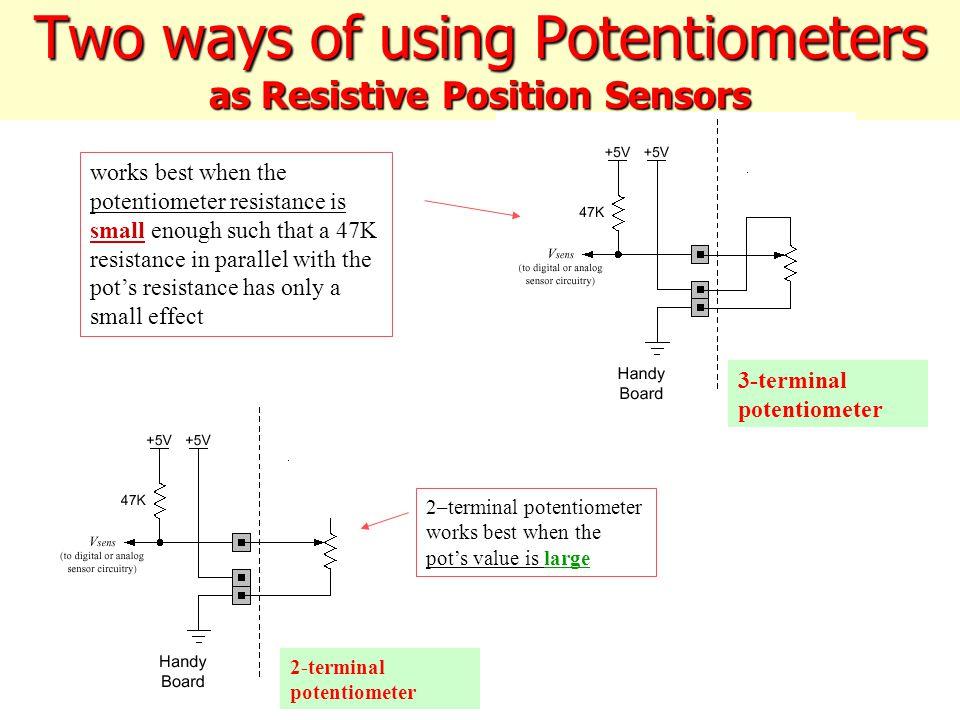 Two ways of using Potentiometers as Resistive Position Sensors works best when the potentiometer resistance is small enough such that a 47K resistance in parallel with the pot's resistance has only a small effect 2-terminal potentiometer 3-terminal potentiometer 2–terminal potentiometer works best when the pot's value is large