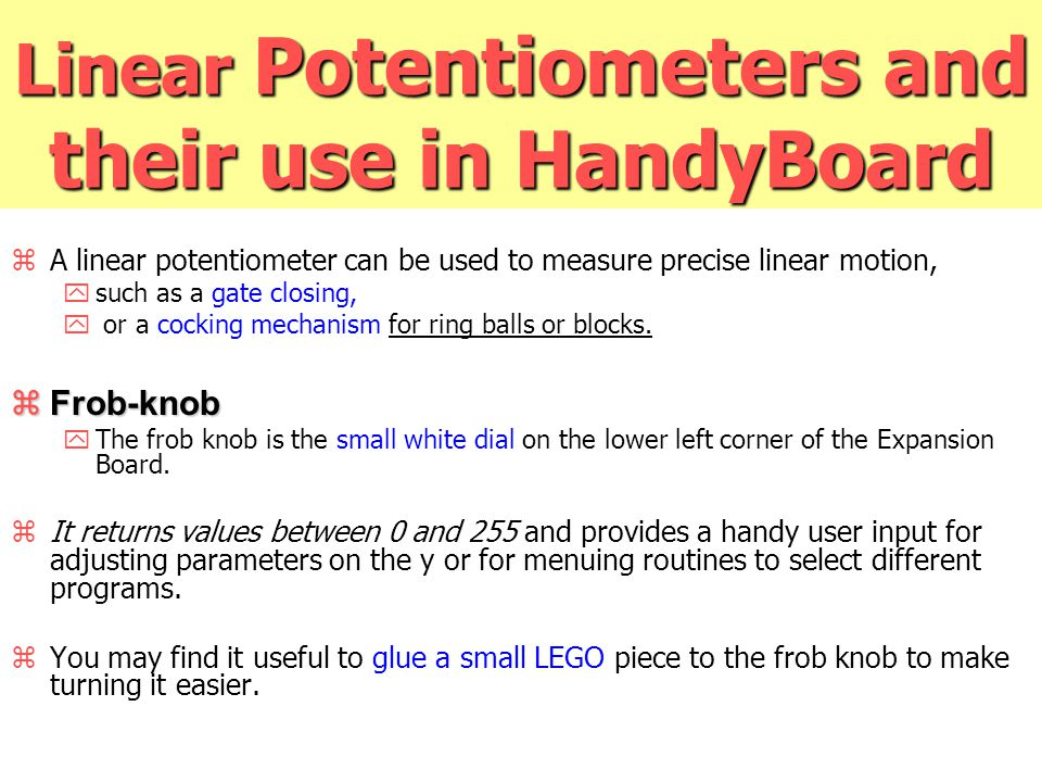Linear Potentiometers and their use in HandyBoard zA linear potentiometer can be used to measure precise linear motion, ysuch as a gate closing, y or a cocking mechanism for ring balls or blocks.