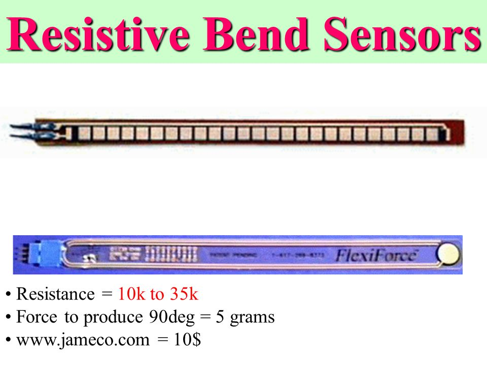 Resistance = 10k to 35k Force to produce 90deg = 5 grams www.jameco.com = 10$ Resistive Bend Sensors
