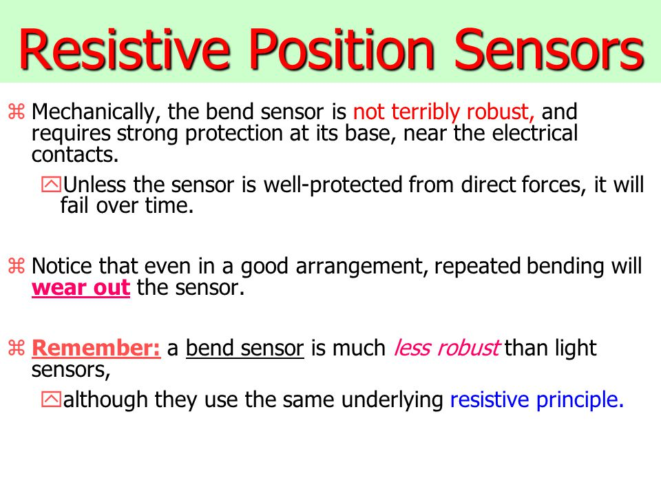 Resistive Position Sensors zMechanically, the bend sensor is not terribly robust, and requires strong protection at its base, near the electrical contacts.