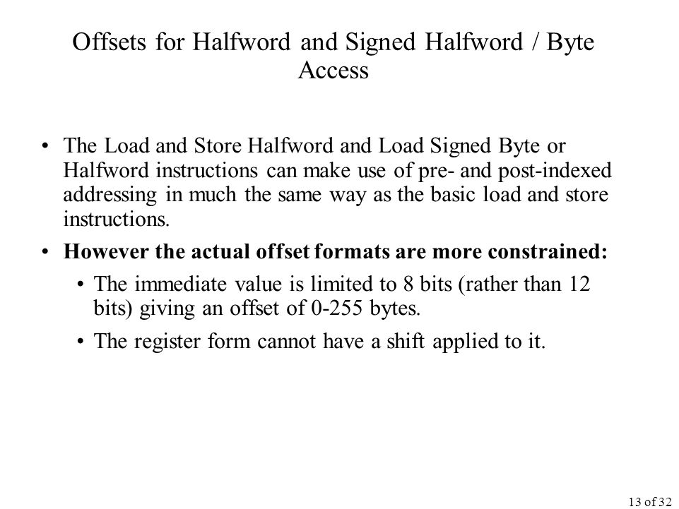 13 of 32 Offsets for Halfword and Signed Halfword / Byte Access The Load and Store Halfword and Load Signed Byte or Halfword instructions can make use of pre- and post-indexed addressing in much the same way as the basic load and store instructions.
