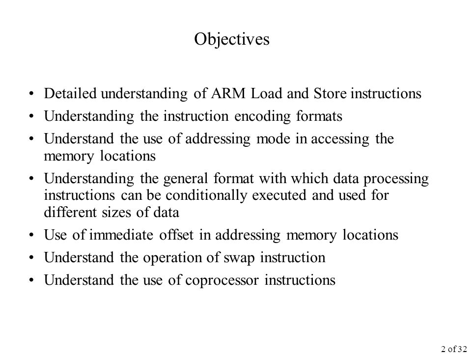 2 of 32 Objectives Detailed understanding of ARM Load and Store instructions Understanding the instruction encoding formats Understand the use of addressing mode in accessing the memory locations Understanding the general format with which data processing instructions can be conditionally executed and used for different sizes of data Use of immediate offset in addressing memory locations Understand the operation of swap instruction Understand the use of coprocessor instructions