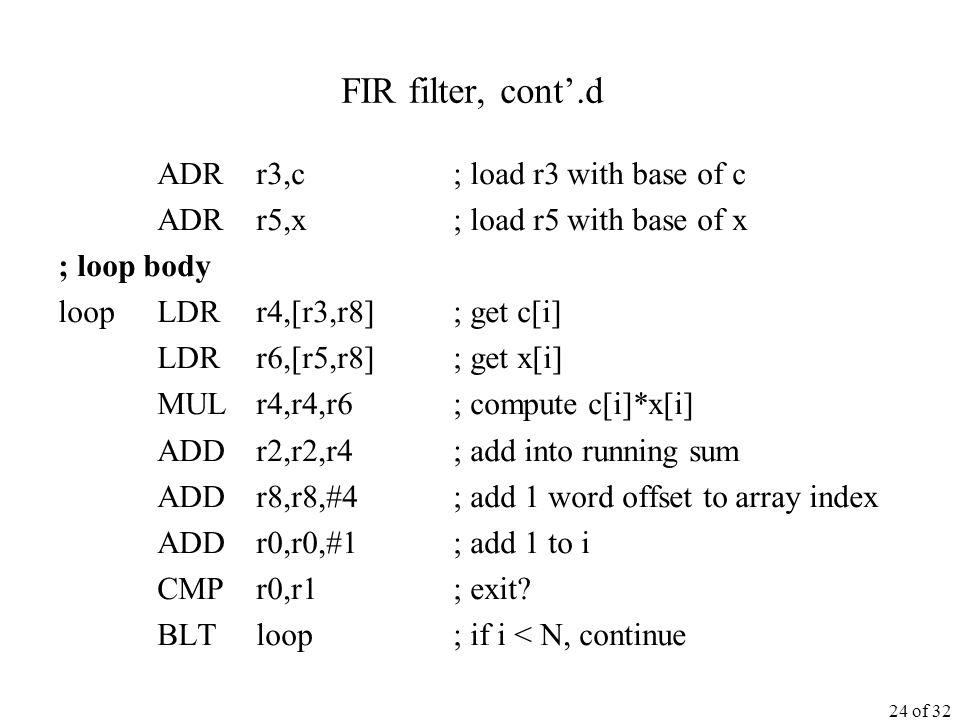 24 of 32 FIR filter, cont'.d ADR r3,c ; load r3 with base of c ADR r5,x ; load r5 with base of x ; loop body loop LDR r4,[r3,r8] ; get c[i] LDR r6,[r5,r8] ; get x[i] MUL r4,r4,r6 ; compute c[i]*x[i] ADD r2,r2,r4 ; add into running sum ADD r8,r8,#4 ; add 1 word offset to array index ADD r0,r0,#1 ; add 1 to i CMP r0,r1 ; exit.