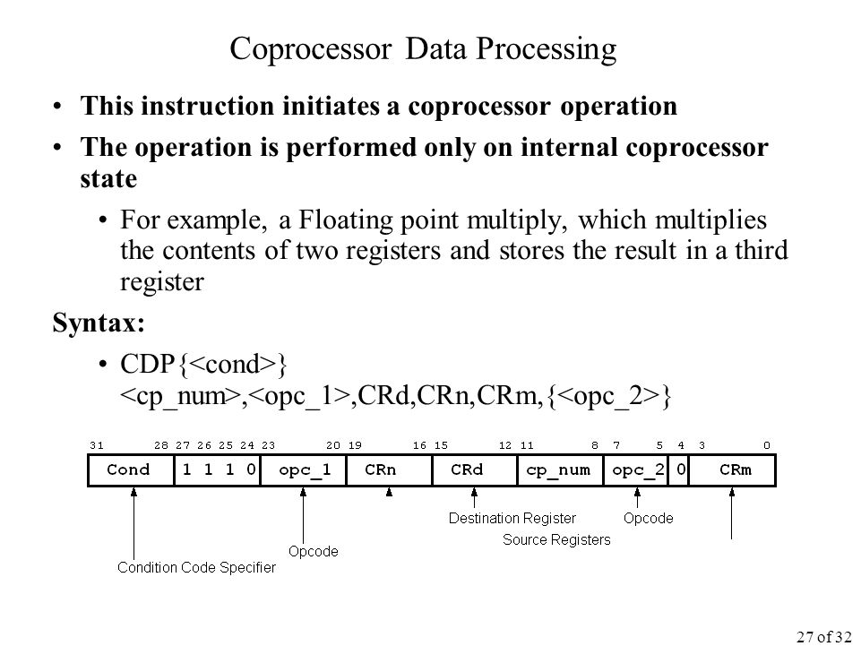 27 of 32 Coprocessor Data Processing This instruction initiates a coprocessor operation The operation is performed only on internal coprocessor state For example, a Floating point multiply, which multiplies the contents of two registers and stores the result in a third register Syntax: CDP{ },,CRd,CRn,CRm,{ }