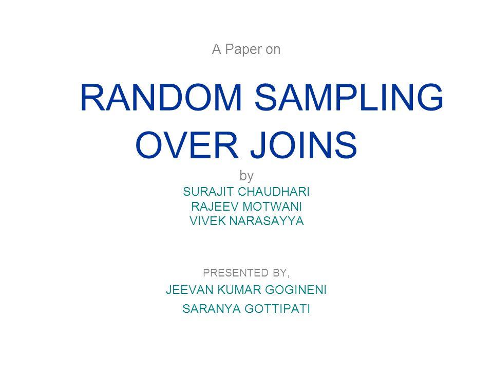 A Paper on RANDOM SAMPLING OVER JOINS by SURAJIT CHAUDHARI RAJEEV MOTWANI VIVEK NARASAYYA PRESENTED BY, JEEVAN KUMAR GOGINENI SARANYA GOTTIPATI