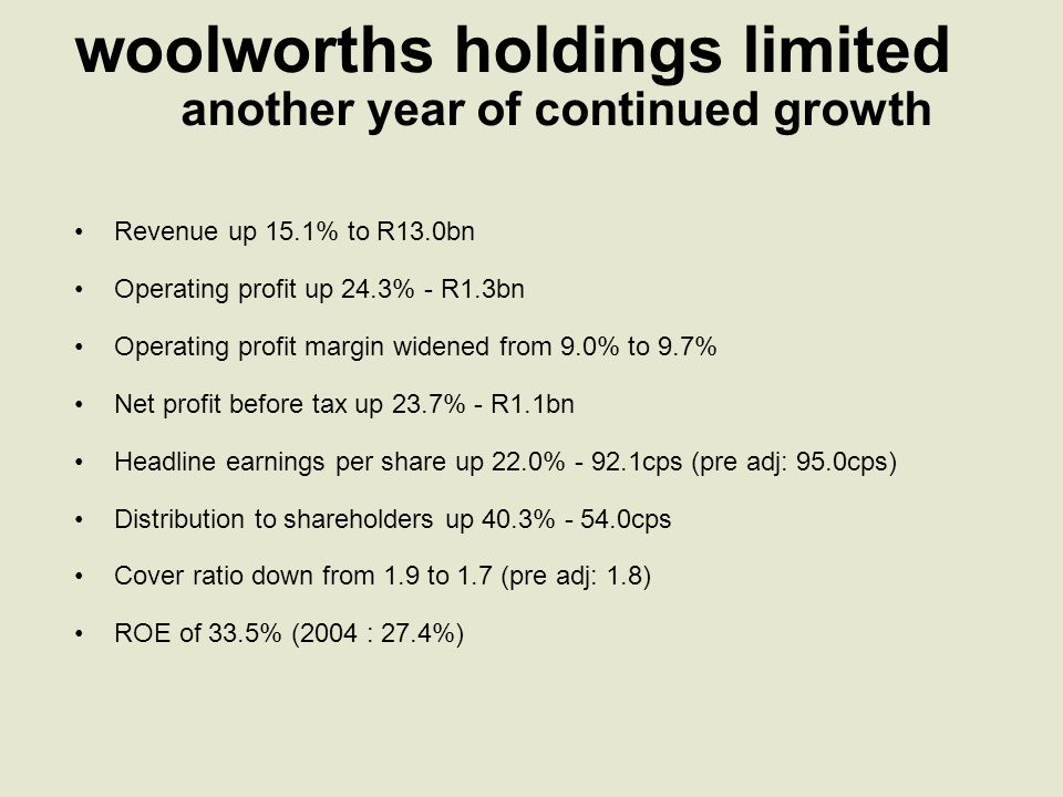 progress woolworths holdings limited Enhance shareholders' ROE Woolworths card book securitised Share repurchase returned R1bn to shareholders Focus on customers Good volume growth in clothing and home Strong gains in food market share Continued store growth Focus on value and innovation Design/technology led buying process Sourcing strategy Clothing and home prices below last year Improved availability Implementation of replenishment system Productivity gains Reduced distribution costs per unit High volume growth with good cost control Process improvement