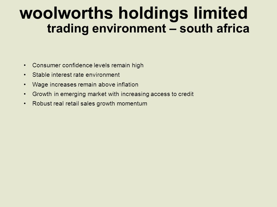 woolworths holdings limited Consumer confidence levels remain high Stable interest rate environment Wage increases remain above inflation Growth in emerging market with increasing access to credit Robust real retail sales growth momentum trading environment – south africa