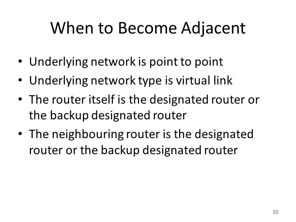 When to Become Adjacent Underlying network is point to point Underlying network type is virtual link The router itself is the designated router or the