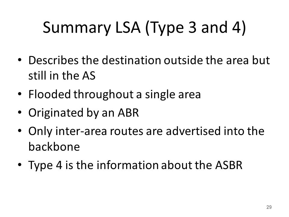 Summary LSA (Type 3 and 4) Describes the destination outside the area but still in the AS Flooded throughout a single area Originated by an ABR Only i
