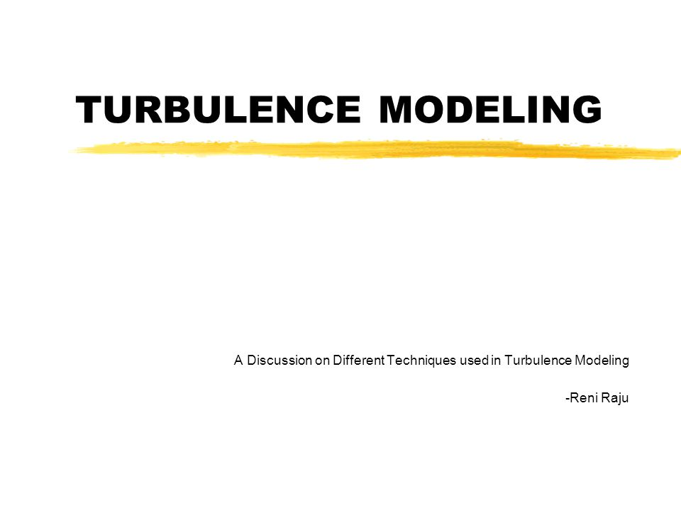 TURBULENCE MODELING A Discussion on Different Techniques used in Turbulence Modeling -Reni Raju