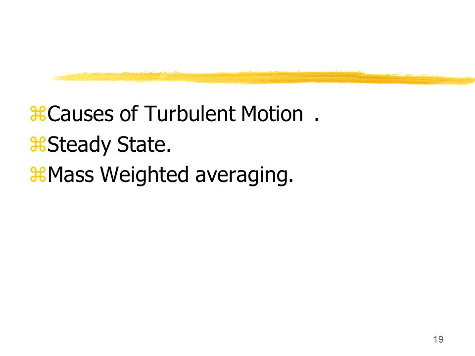 19 zCauses of Turbulent Motion. zSteady State. zMass Weighted averaging.