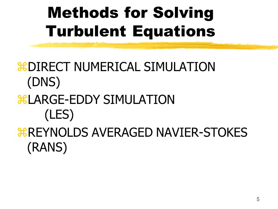 5 Methods for Solving Turbulent Equations zDIRECT NUMERICAL SIMULATION (DNS) zLARGE-EDDY SIMULATION (LES) zREYNOLDS AVERAGED NAVIER-STOKES (RANS)