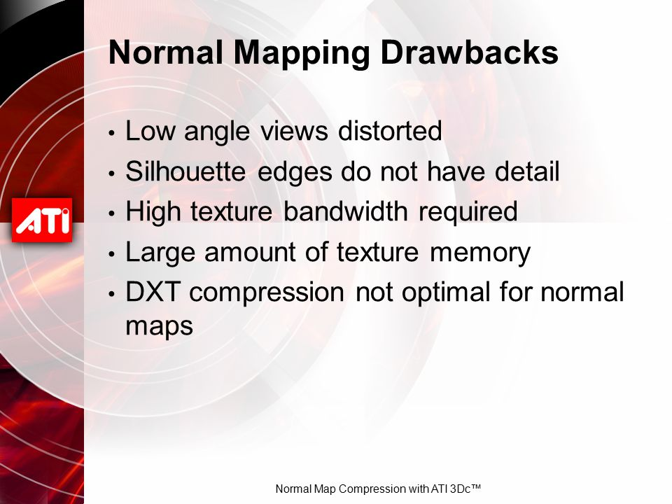 Normal Map Compression with ATI 3Dc™ Normal Mapping Drawbacks Low angle views distorted Silhouette edges do not have detail High texture bandwidth req