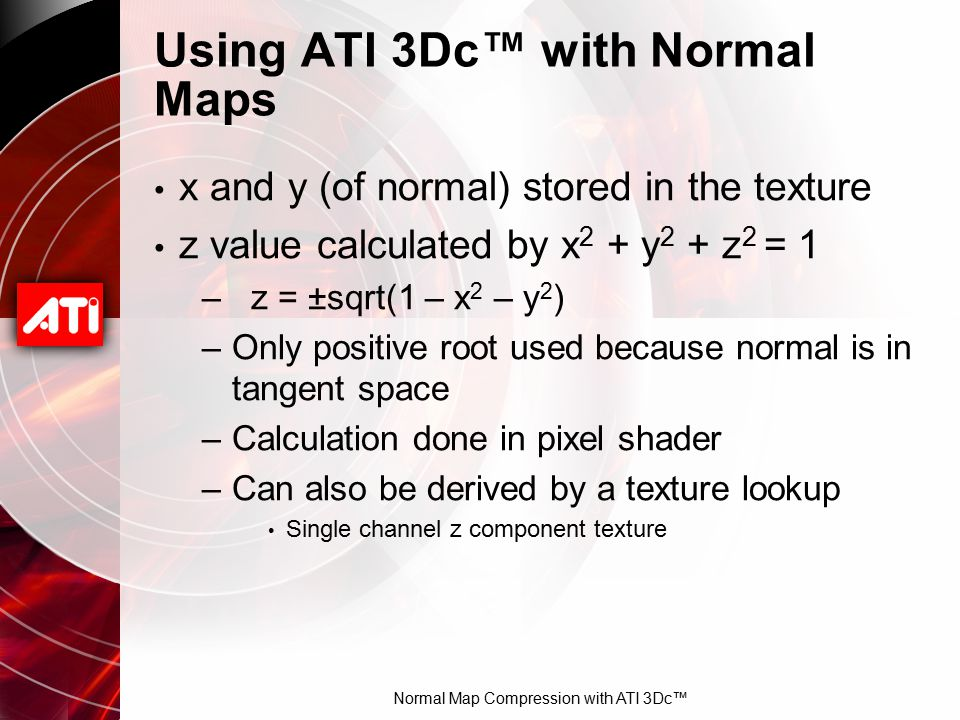 Normal Map Compression with ATI 3Dc™ Using ATI 3Dc™ with Normal Maps x and y (of normal) stored in the texture z value calculated by x 2 + y 2 + z 2 =