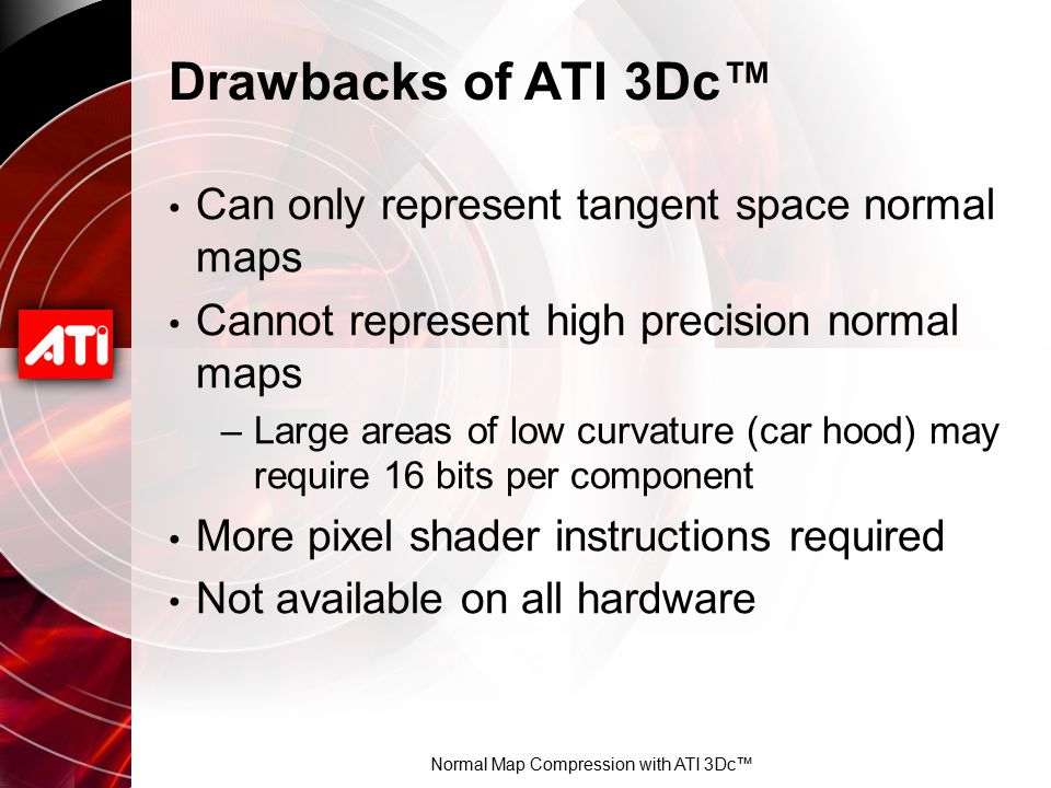 Normal Map Compression with ATI 3Dc™ Drawbacks of ATI 3Dc™ Can only represent tangent space normal maps Cannot represent high precision normal maps –L