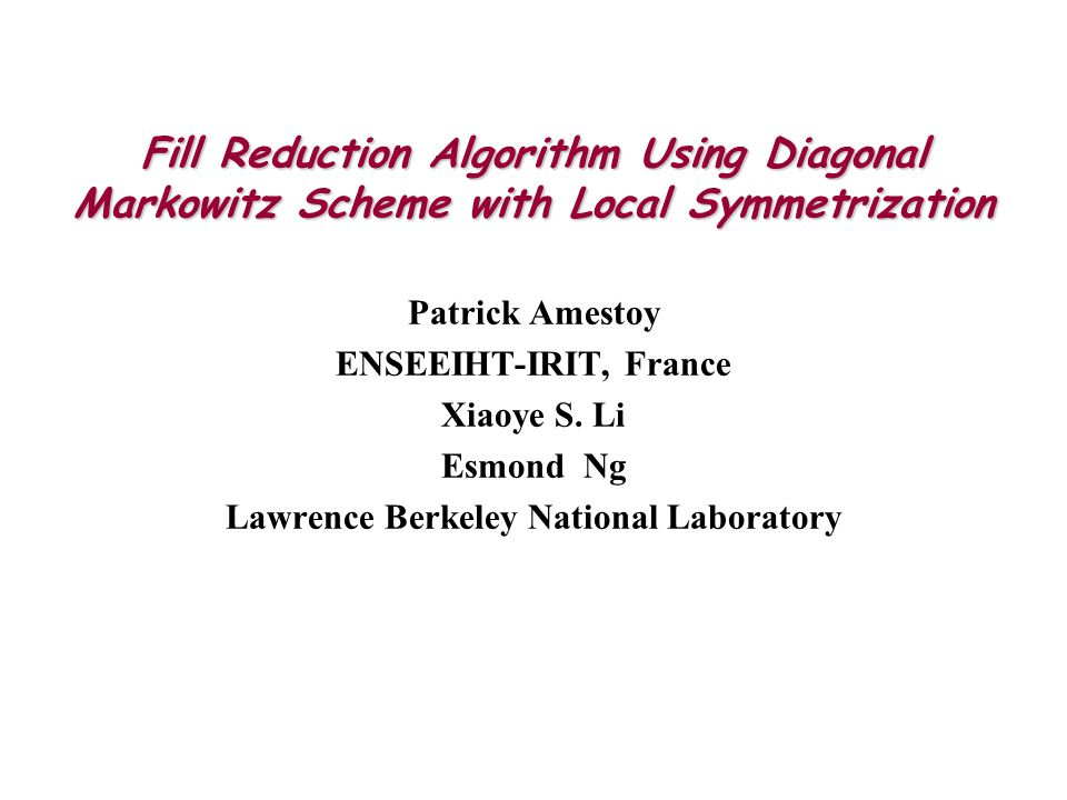 Fill Reduction Algorithm Using Diagonal Markowitz Scheme with Local Symmetrization Patrick Amestoy ENSEEIHT-IRIT, France Xiaoye S.