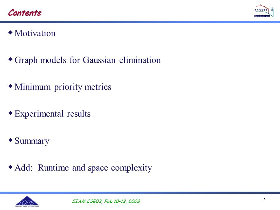 SIAM CSE03, Feb 10-13, 2003 2 Contents  Motivation  Graph models for Gaussian elimination  Minimum priority metrics  Experimental results  Summary  Add: Runtime and space complexity