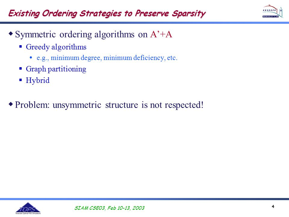 SIAM CSE03, Feb 10-13, 2003 4 Existing Ordering Strategies to Preserve Sparsity  Symmetric ordering algorithms on A'+A  Greedy algorithms  e.g., minimum degree, minimum deficiency, etc.