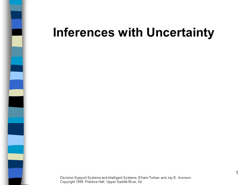 1 Inferences with Uncertainty Decision Support Systems and Intelligent Systems, Efraim Turban and Jay E. Aronson Copyright 1998, Prentice Hall, Upper