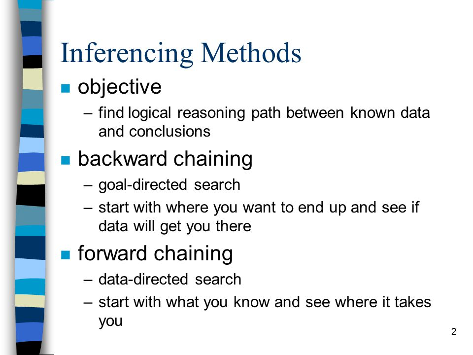 2 Inferencing Methods n objective –find logical reasoning path between known data and conclusions n backward chaining –goal-directed search –start with where you want to end up and see if data will get you there n forward chaining –data-directed search –start with what you know and see where it takes you