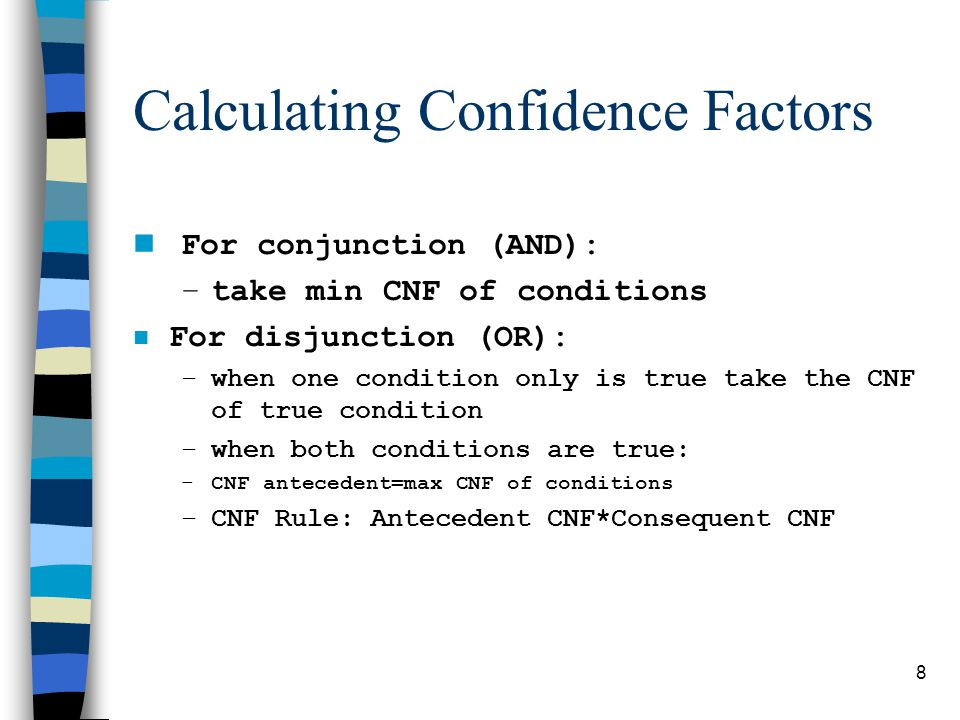 8 Calculating Confidence Factors For conjunction (AND): –take min CNF of conditions n For disjunction (OR): –when one condition only is true take the