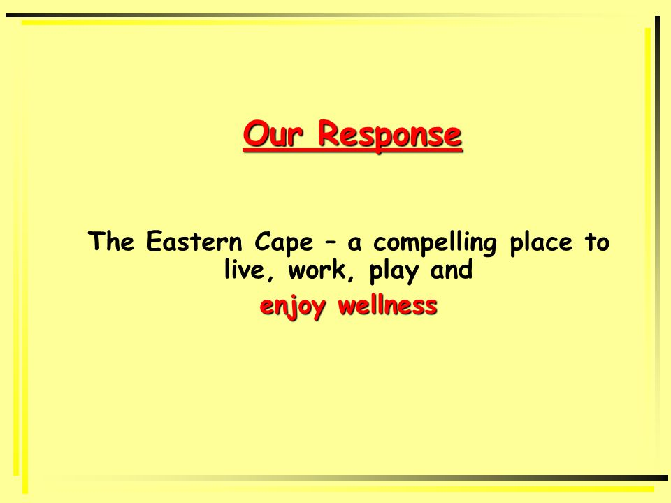 Our Response The Eastern Cape – a compelling place to live, work, play and enjoy wellness