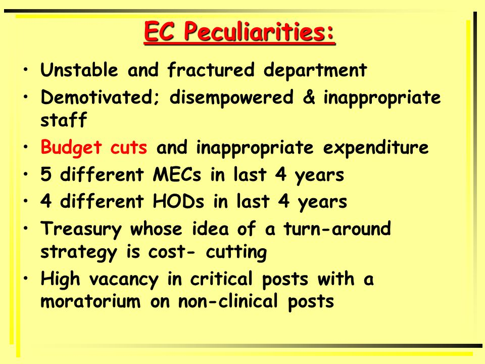 EC Peculiarities: Unstable and fractured department Demotivated; disempowered & inappropriate staff Budget cuts and inappropriate expenditure 5 different MECs in last 4 years 4 different HODs in last 4 years Treasury whose idea of a turn-around strategy is cost- cutting High vacancy in critical posts with a moratorium on non-clinical posts