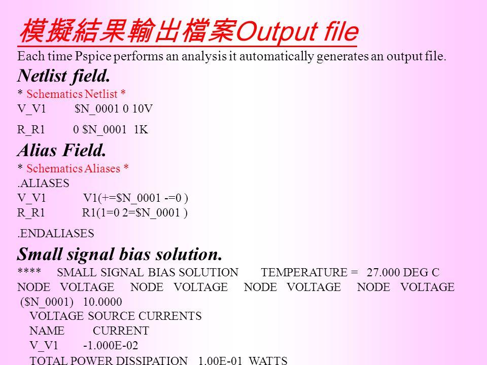 模擬結果輸出檔案 Output file Each time Pspice performs an analysis it automatically generates an output file. Netlist field. * Schematics Netlist * V_V1 $N_00