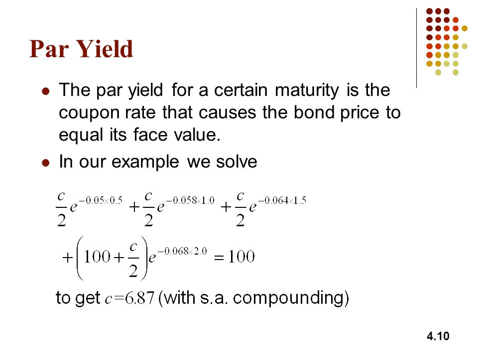 4.10 Par Yield The par yield for a certain maturity is the coupon rate that causes the bond price to equal its face value. In our example we solve