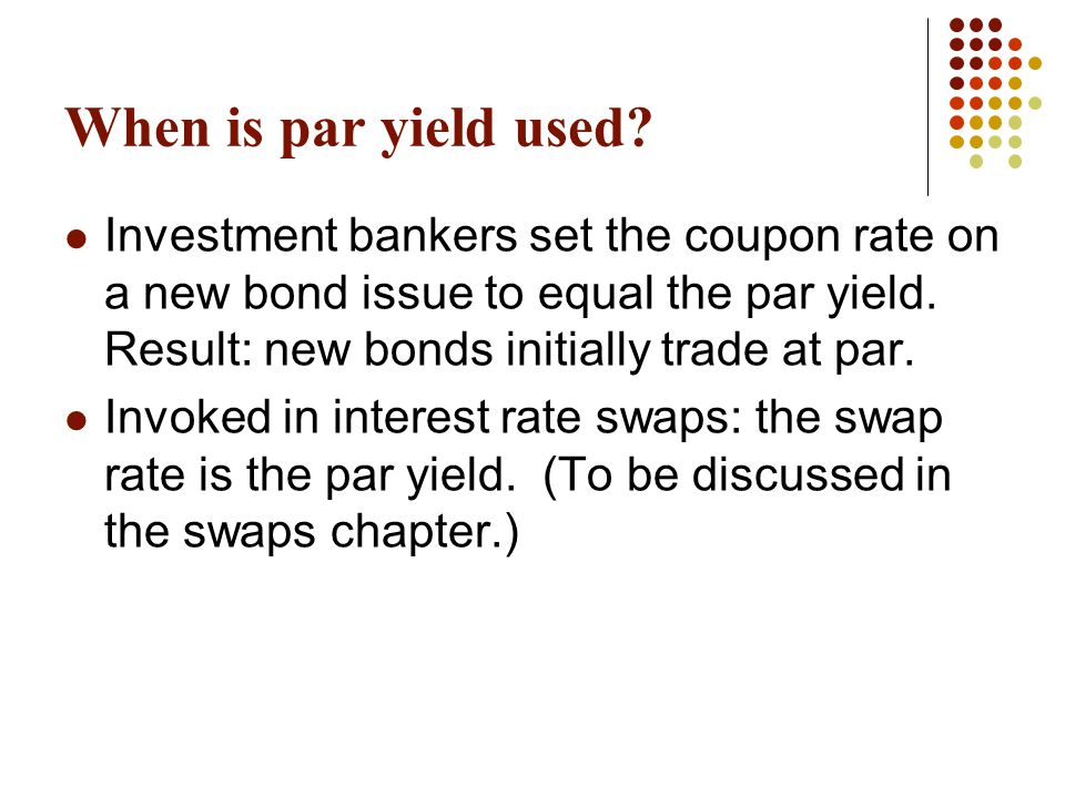 When is par yield used? Investment bankers set the coupon rate on a new bond issue to equal the par yield. Result: new bonds initially trade at par. I