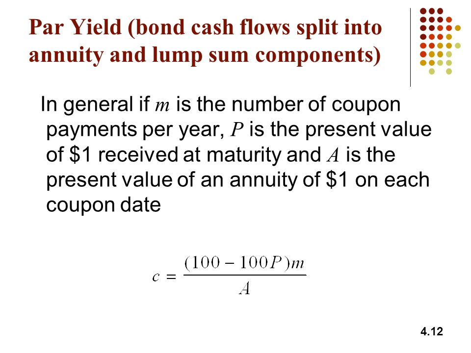 4.12 Par Yield (bond cash flows split into annuity and lump sum components) In general if m is the number of coupon payments per year, P is the presen