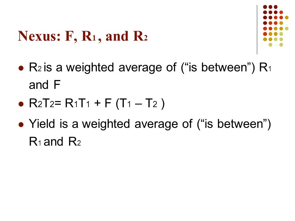 """Nexus: F, R 1, and R 2 R 2 is a weighted average of (""""is between"""") R 1 and F R 2 T 2 = R 1 T 1 + F (T 1 – T 2 ) Yield is a weighted average of (""""is be"""