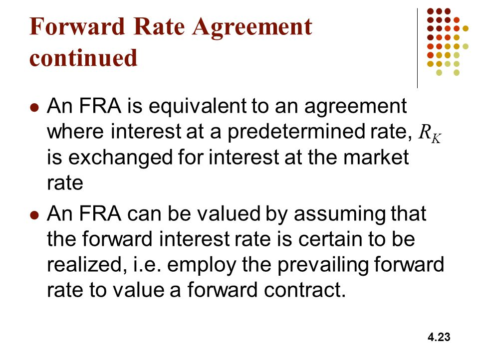 4.23 Forward Rate Agreement continued An FRA is equivalent to an agreement where interest at a predetermined rate, R K is exchanged for interest at th