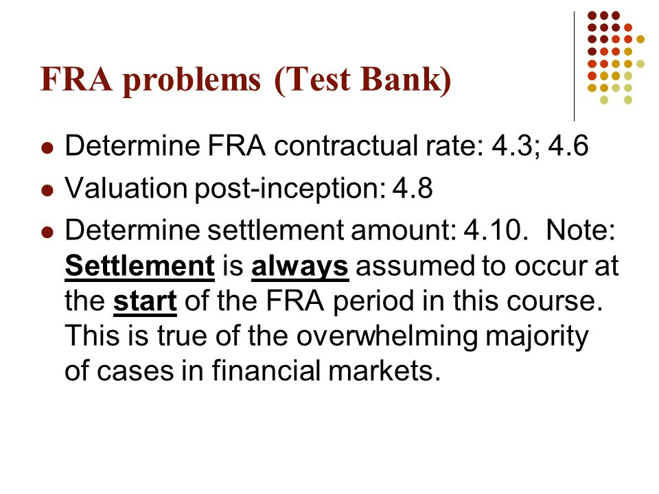 FRA problems (Test Bank) Determine FRA contractual rate: 4.3; 4.6 Valuation post-inception: 4.8 Determine settlement amount: 4.10. Note: Settlement is